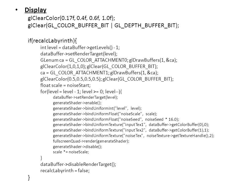 Display glClearColor(0.17f, 0.4f, 0.6f, 1.0f); glClear(GL_COLOR_BUFFER_BIT | GL_DEPTH_BUFFER_BIT); if(recalcLabyrinth){ int level = dataBuffer->getLevels() - 1; dataBuffer->setRenderTarget(level); GLenum ca = GL_COLOR_ATTACHMENT0; glDrawBuffers(1, &ca); glClearColor(1,0,1,0); glClear(GL_COLOR_BUFFER_BIT); ca = GL_COLOR_ATTACHMENT1; glDrawBuffers(1, &ca); glClearColor(0.5,0.5,0.5,0.5); glClear(GL_COLOR_BUFFER_BIT); float scale = noiseStart; for(level = level - 1; level >= 0; level--){ dataBuffer->setRenderTarget(level); generateShader->enable(); generateShader->bindUniformInt( level , level); generateShader->bindUniformFloat( noiseScale , scale); generateShader->bindUniformFloat( noiseSeed , noiseSeed * 16.0); generateShader->bindUniformTexture( inputTex1 , dataBuffer->getColorBuffer(0),0); generateShader->bindUniformTexture( inputTex2 , dataBuffer->getColorBuffer(1),1); generateShader->bindUniformTexture( noiseTex , noiseTexture->getTextureHandle(),2); fullscreenQuad->render(generateShader); generateShader->disable(); scale *= noiseScale; } dataBuffer->disableRenderTarget(); recalcLabyrinth = false; }