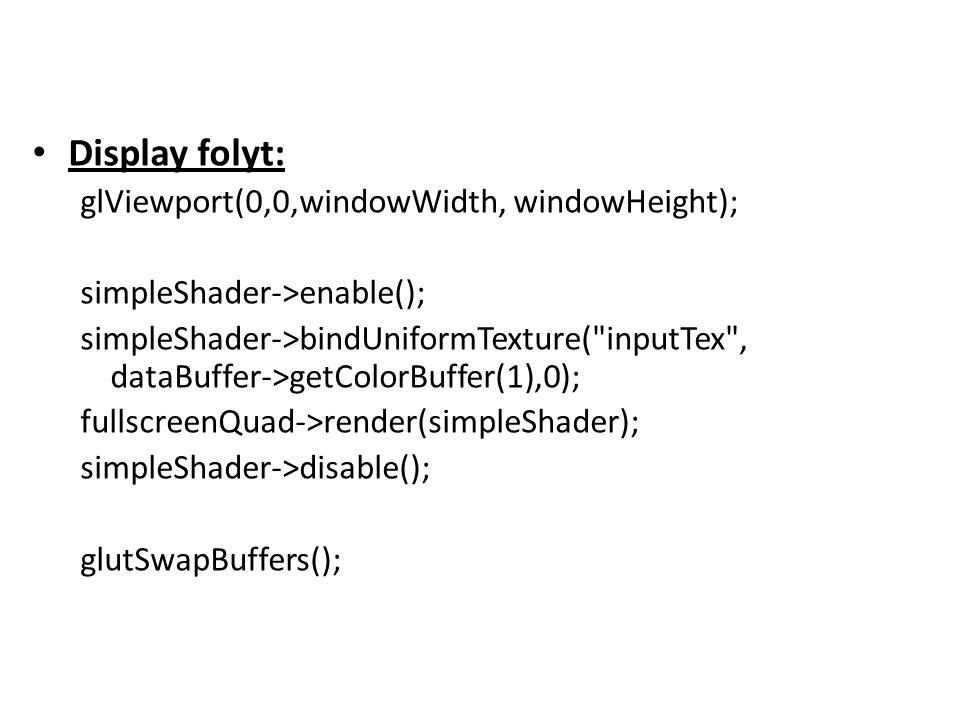 Display folyt: glViewport(0,0,windowWidth, windowHeight); simpleShader->enable(); simpleShader->bindUniformTexture( inputTex , dataBuffer->getColorBuffer(1),0); fullscreenQuad->render(simpleShader); simpleShader->disable(); glutSwapBuffers();