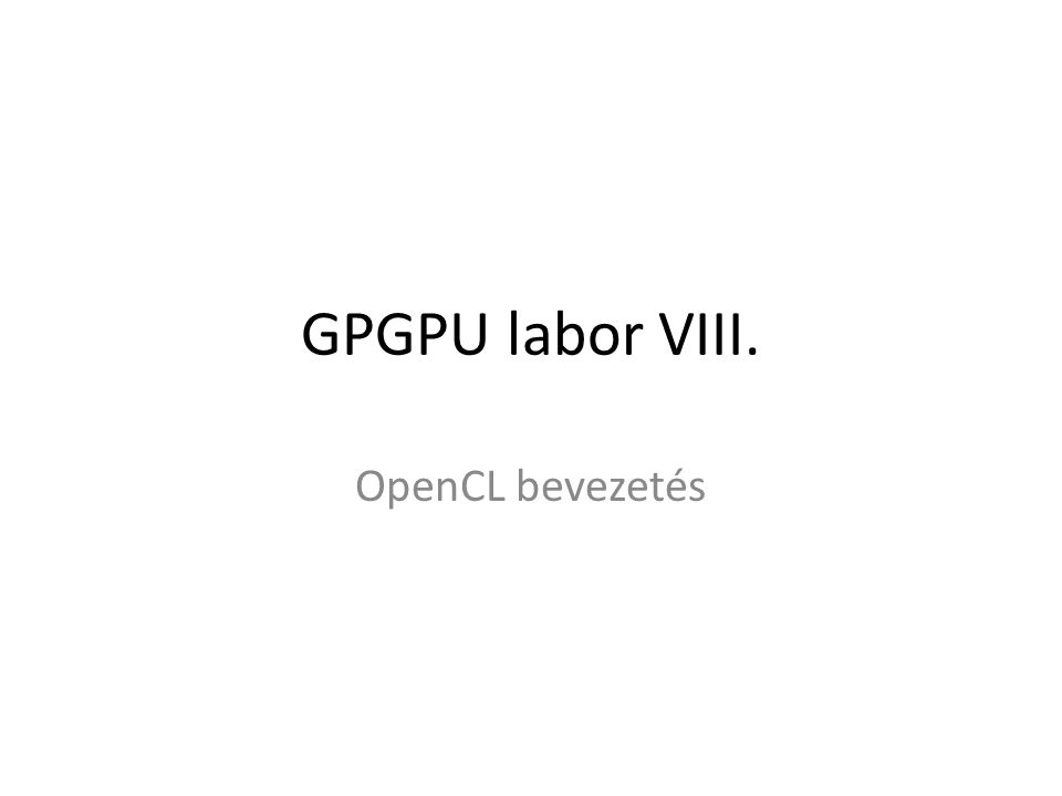 GPGPU labor VIII. OpenCL bevezetés