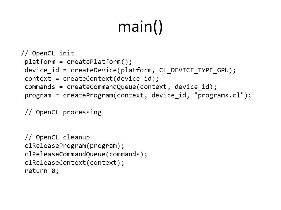 main() // OpenCL init platform = createPlatform(); device_id = createDevice(platform, CL_DEVICE_TYPE_GPU); context = createContext(device_id); commands = createCommandQueue(context, device_id); program = createProgram(context, device_id, programs.cl ); // OpenCL processing // OpenCL cleanup clReleaseProgram(program); clReleaseCommandQueue(commands); clReleaseContext(context); return 0;