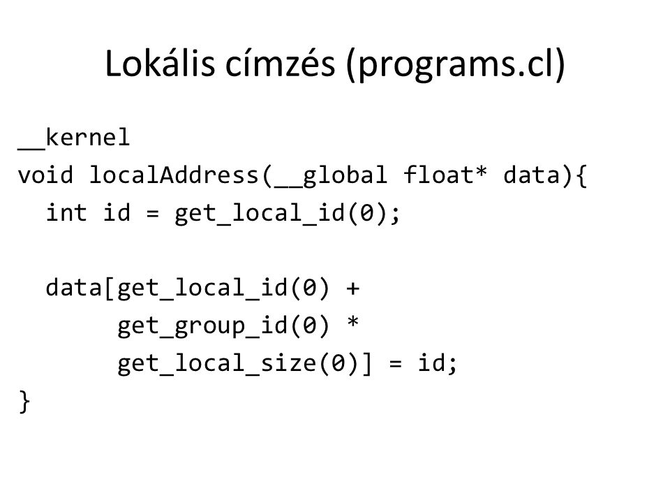 Lokális címzés (programs.cl) __kernel void localAddress(__global float* data){ int id = get_local_id(0); data[get_local_id(0) + get_group_id(0) * get_