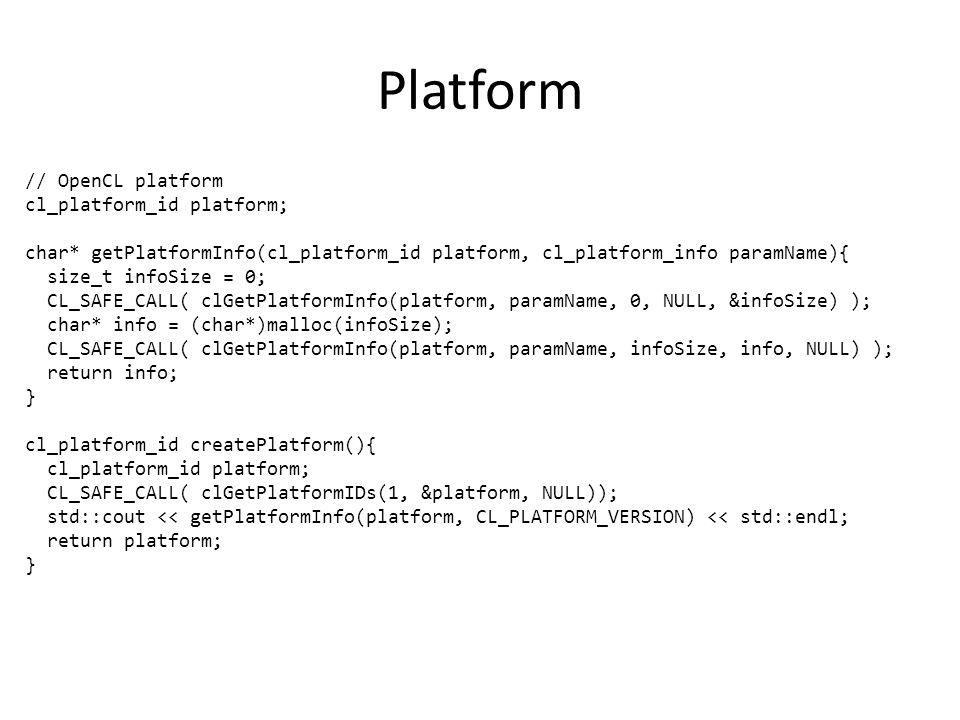 Platform // OpenCL platform cl_platform_id platform; char* getPlatformInfo(cl_platform_id platform, cl_platform_info paramName){ size_t infoSize = 0; CL_SAFE_CALL( clGetPlatformInfo(platform, paramName, 0, NULL, &infoSize) ); char* info = (char*)malloc(infoSize); CL_SAFE_CALL( clGetPlatformInfo(platform, paramName, infoSize, info, NULL) ); return info; } cl_platform_id createPlatform(){ cl_platform_id platform; CL_SAFE_CALL( clGetPlatformIDs(1, &platform, NULL)); std::cout << getPlatformInfo(platform, CL_PLATFORM_VERSION) << std::endl; return platform; }