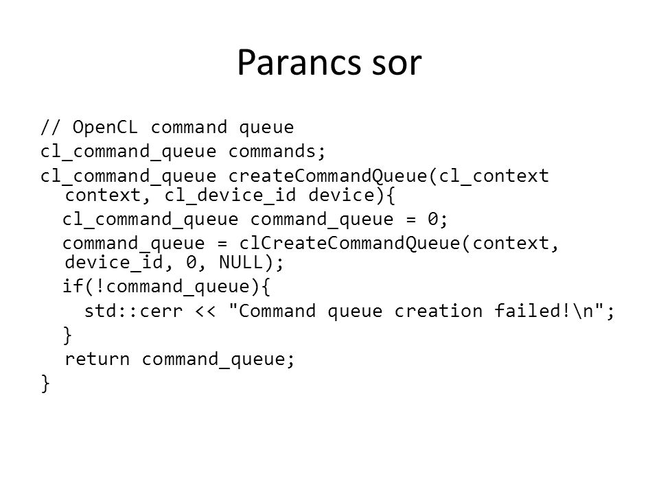 Parancs sor // OpenCL command queue cl_command_queue commands; cl_command_queue createCommandQueue(cl_context context, cl_device_id device){ cl_comman