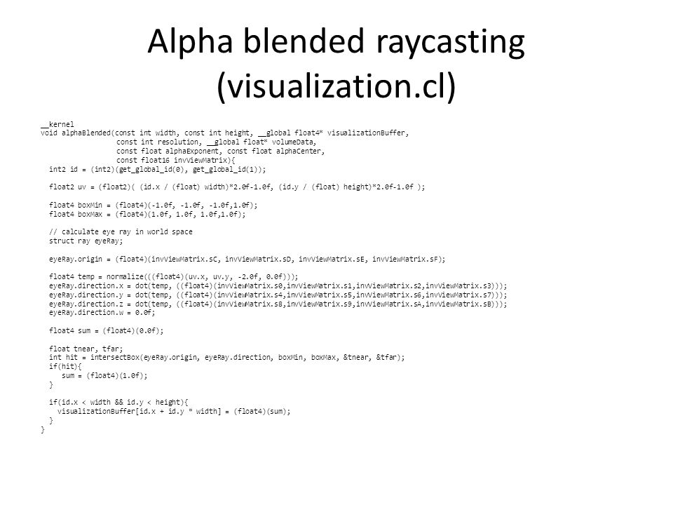 Alpha blended raycasting (visualization.cl) __kernel void alphaBlended(const int width, const int height, __global float4* visualizationBuffer, const int resolution, __global float* volumeData, const float alphaExponent, const float alphaCenter, const float16 invViewMatrix){ int2 id = (int2)(get_global_id(0), get_global_id(1)); float2 uv = (float2)( (id.x / (float) width)*2.0f-1.0f, (id.y / (float) height)*2.0f-1.0f ); float4 boxMin = (float4)(-1.0f, -1.0f, -1.0f,1.0f); float4 boxMax = (float4)(1.0f, 1.0f, 1.0f,1.0f); // calculate eye ray in world space struct ray eyeRay; eyeRay.origin = (float4)(invViewMatrix.sC, invViewMatrix.sD, invViewMatrix.sE, invViewMatrix.sF); float4 temp = normalize(((float4)(uv.x, uv.y, -2.0f, 0.0f))); eyeRay.direction.x = dot(temp, ((float4)(invViewMatrix.s0,invViewMatrix.s1,invViewMatrix.s2,invViewMatrix.s3))); eyeRay.direction.y = dot(temp, ((float4)(invViewMatrix.s4,invViewMatrix.s5,invViewMatrix.s6,invViewMatrix.s7))); eyeRay.direction.z = dot(temp, ((float4)(invViewMatrix.s8,invViewMatrix.s9,invViewMatrix.sA,invViewMatrix.sB))); eyeRay.direction.w = 0.0f; float4 sum = (float4)(0.0f); float tnear, tfar; int hit = intersectBox(eyeRay.origin, eyeRay.direction, boxMin, boxMax, &tnear, &tfar); if(hit){ sum = (float4)(1.0f); } if(id.x < width && id.y < height){ visualizationBuffer[id.x + id.y * width] = (float4)(sum); }