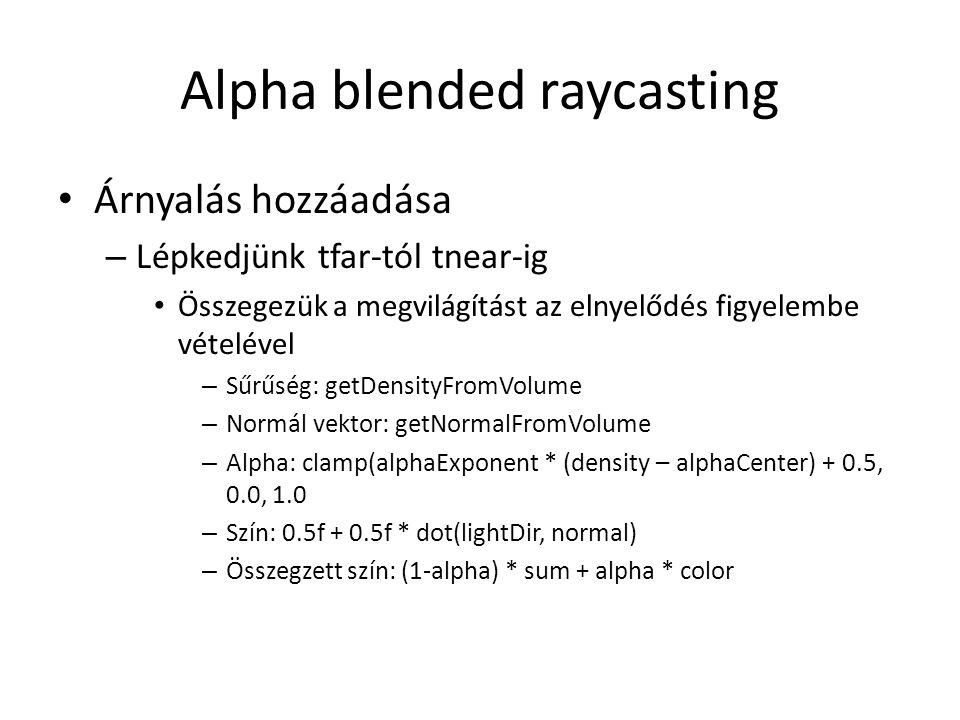 Alpha blended raycasting Árnyalás hozzáadása – Lépkedjünk tfar-tól tnear-ig Összegezük a megvilágítást az elnyelődés figyelembe vételével – Sűrűség: getDensityFromVolume – Normál vektor: getNormalFromVolume – Alpha: clamp(alphaExponent * (density – alphaCenter) + 0.5, 0.0, 1.0 – Szín: 0.5f + 0.5f * dot(lightDir, normal) – Összegzett szín: (1-alpha) * sum + alpha * color