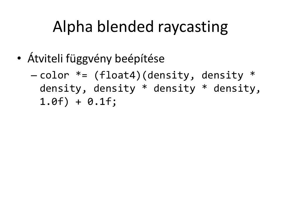 Alpha blended raycasting Átviteli függvény beépítése – color *= (float4)(density, density * density, density * density * density, 1.0f) + 0.1f;