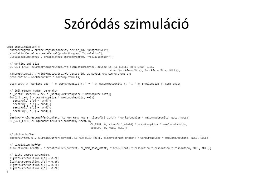Szóródás szimuláció void initSimulation(){ photonProgram = createProgram(context, device_id, programs.cl ); simulationKernel = createKernel(photonProgram, simulation ); visualizationKernel = createKernel(photonProgram, visualization ); // working set size CL_SAFE_CALL( clGetKernelWorkGroupInfo(simulationKernel, device_id, CL_KERNEL_WORK_GROUP_SIZE, sizeof(workGroupSize), &workGroupSize, NULL)); maxComputeUnits = *(int*)getDeviceInfo(device_id, CL_DEVICE_MAX_COMPUTE_UNITS); problemSize = workGroupSize * maxComputeUnits; std::cout << Working set: << workGroupSize << * << maxComputeUnits << = << problemSize << std::endl; // init random number generator cl_uint4* seedCPU = new cl_uint4[workGroupSize * maxComputeUnits]; for(int i=0; i < workGroupSize * maxComputeUnits; ++i){ seedCPU[i].s[0] = rand(); seedCPU[i].s[1] = rand(); seedCPU[i].s[2] = rand(); seedCPU[i].s[3] = rand(); } seedGPU = clCreateBuffer(context, CL_MEM_READ_WRITE, sizeof(cl_uint4) * workGroupSize * maxComputeUnits, NULL, NULL); CL_SAFE_CALL( clEnqueueWriteBuffer(commands, seedGPU, CL_TRUE, 0, sizeof(cl_uint4) * workGroupSize * maxComputeUnits, seedCPU, 0, NULL, NULL)); // photon buffer photonBufferGPU = clCreateBuffer(context, CL_MEM_READ_WRITE, sizeof(struct photon) * workGroupSize * maxComputeUnits, NULL, NULL); // simulation buffer simulationBufferGPU = clCreateBuffer(context, CL_MEM_READ_WRITE, sizeof(float) * resolution * resolution * resolution, NULL, NULL); // light source parameters lightSourcePosition.s[0] = 0.6f; lightSourcePosition.s[1] = 0.5f; lightSourcePosition.s[2] = 0.5f; lightSourcePosition.s[3] = 0.0f; }