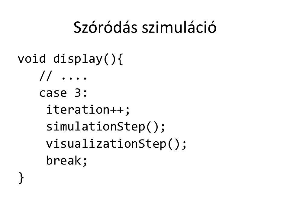 Szóródás szimuláció void display(){ //.... case 3: iteration++; simulationStep(); visualizationStep(); break; }