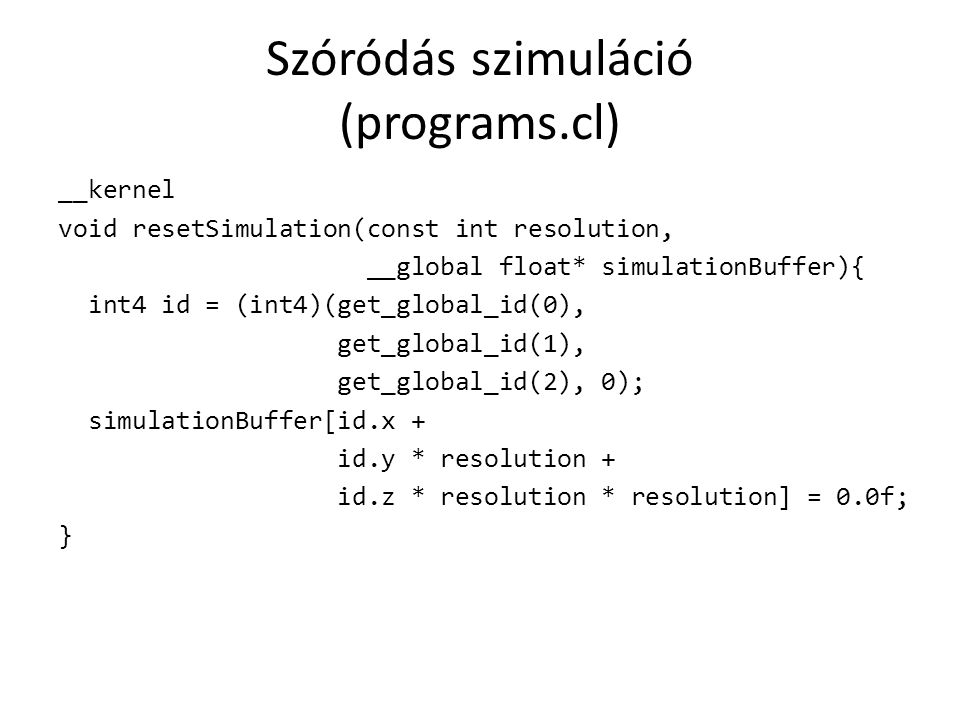 Szóródás szimuláció (programs.cl) __kernel void resetSimulation(const int resolution, __global float* simulationBuffer){ int4 id = (int4)(get_global_id(0), get_global_id(1), get_global_id(2), 0); simulationBuffer[id.x + id.y * resolution + id.z * resolution * resolution] = 0.0f; }