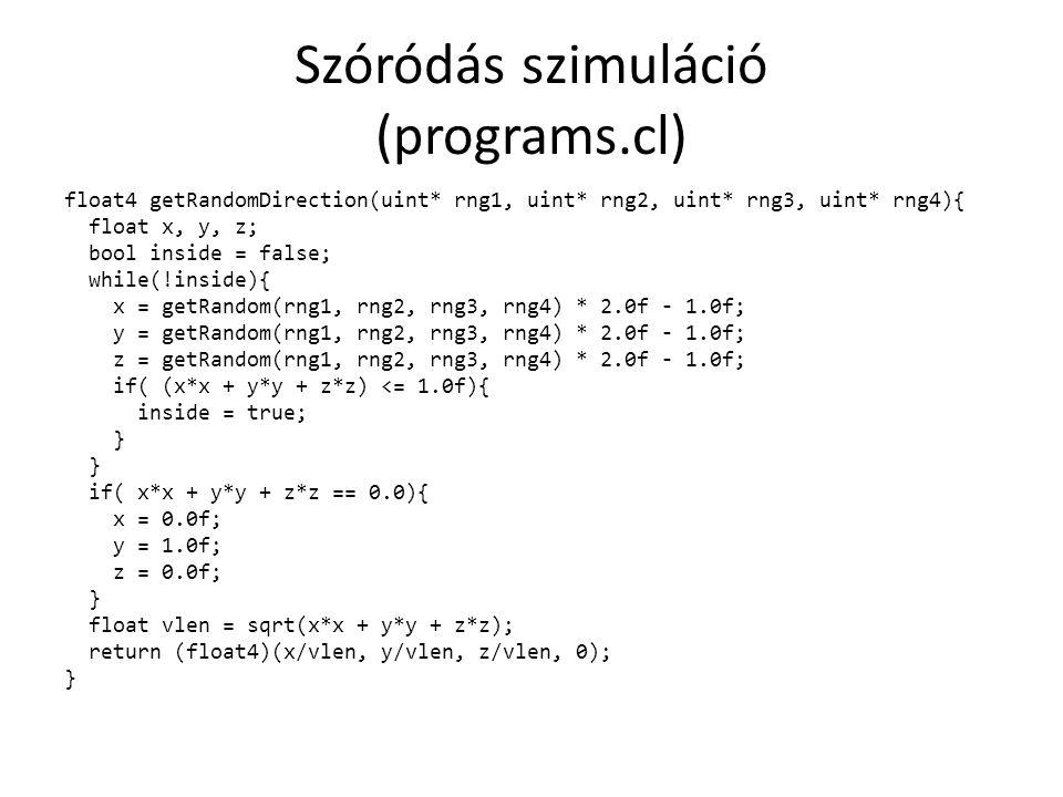 Szóródás szimuláció (programs.cl) float4 getRandomDirection(uint* rng1, uint* rng2, uint* rng3, uint* rng4){ float x, y, z; bool inside = false; while(!inside){ x = getRandom(rng1, rng2, rng3, rng4) * 2.0f - 1.0f; y = getRandom(rng1, rng2, rng3, rng4) * 2.0f - 1.0f; z = getRandom(rng1, rng2, rng3, rng4) * 2.0f - 1.0f; if( (x*x + y*y + z*z) <= 1.0f){ inside = true; } if( x*x + y*y + z*z == 0.0){ x = 0.0f; y = 1.0f; z = 0.0f; } float vlen = sqrt(x*x + y*y + z*z); return (float4)(x/vlen, y/vlen, z/vlen, 0); }