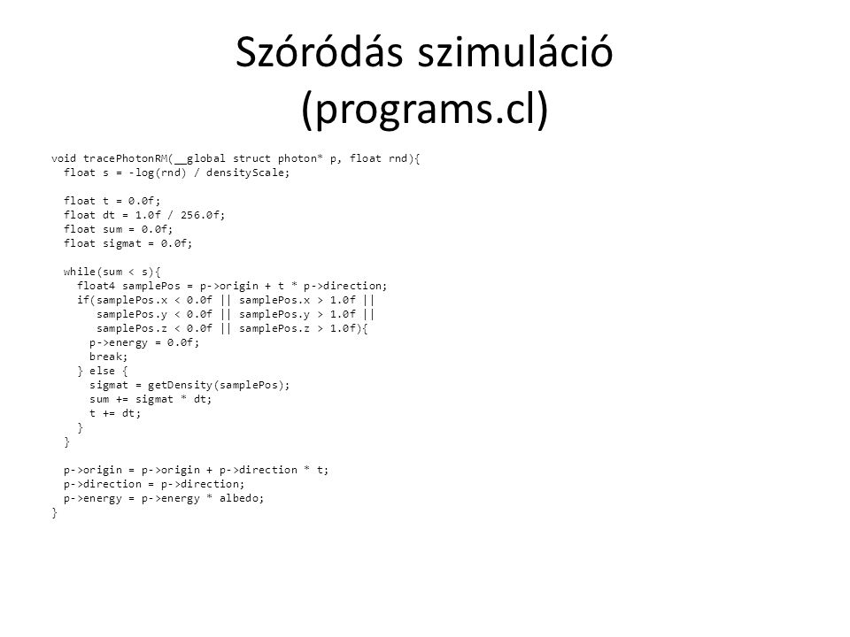 Szóródás szimuláció (programs.cl) void tracePhotonRM(__global struct photon* p, float rnd){ float s = -log(rnd) / densityScale; float t = 0.0f; float dt = 1.0f / 256.0f; float sum = 0.0f; float sigmat = 0.0f; while(sum < s){ float4 samplePos = p->origin + t * p->direction; if(samplePos.x 1.0f || samplePos.y 1.0f || samplePos.z 1.0f){ p->energy = 0.0f; break; } else { sigmat = getDensity(samplePos); sum += sigmat * dt; t += dt; } p->origin = p->origin + p->direction * t; p->direction = p->direction; p->energy = p->energy * albedo; }