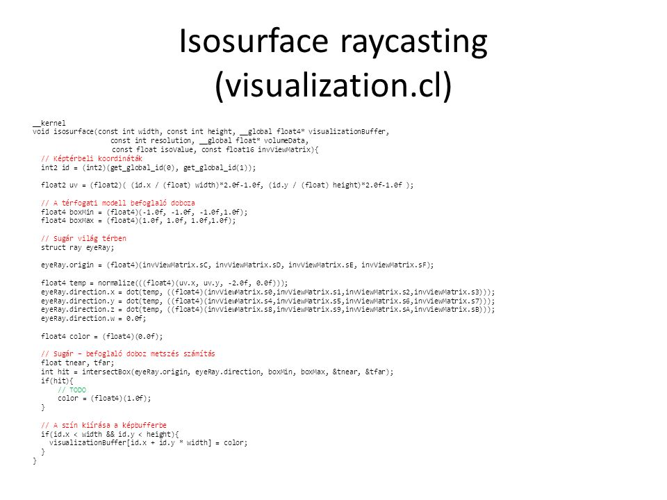 Isosurface raycasting (visualization.cl) __kernel void isosurface(const int width, const int height, __global float4* visualizationBuffer, const int resolution, __global float* volumeData, const float isoValue, const float16 invViewMatrix){ // Képtérbeli koordináták int2 id = (int2)(get_global_id(0), get_global_id(1)); float2 uv = (float2)( (id.x / (float) width)*2.0f-1.0f, (id.y / (float) height)*2.0f-1.0f ); // A térfogati modell befoglaló doboza float4 boxMin = (float4)(-1.0f, -1.0f, -1.0f,1.0f); float4 boxMax = (float4)(1.0f, 1.0f, 1.0f,1.0f); // Sugár világ térben struct ray eyeRay; eyeRay.origin = (float4)(invViewMatrix.sC, invViewMatrix.sD, invViewMatrix.sE, invViewMatrix.sF); float4 temp = normalize(((float4)(uv.x, uv.y, -2.0f, 0.0f))); eyeRay.direction.x = dot(temp, ((float4)(invViewMatrix.s0,invViewMatrix.s1,invViewMatrix.s2,invViewMatrix.s3))); eyeRay.direction.y = dot(temp, ((float4)(invViewMatrix.s4,invViewMatrix.s5,invViewMatrix.s6,invViewMatrix.s7))); eyeRay.direction.z = dot(temp, ((float4)(invViewMatrix.s8,invViewMatrix.s9,invViewMatrix.sA,invViewMatrix.sB))); eyeRay.direction.w = 0.0f; float4 color = (float4)(0.0f); // Sugár – befoglaló doboz metszés számítás float tnear, tfar; int hit = intersectBox(eyeRay.origin, eyeRay.direction, boxMin, boxMax, &tnear, &tfar); if(hit){ // TODO color = (float4)(1.0f); } // A szín kiírása a képbufferbe if(id.x < width && id.y < height){ visualizationBuffer[id.x + id.y * width] = color; }