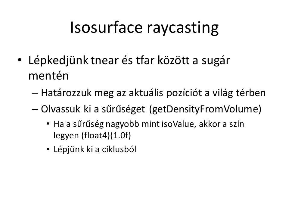 Isosurface raycasting Lépkedjünk tnear és tfar között a sugár mentén – Határozzuk meg az aktuális pozíciót a világ térben – Olvassuk ki a sűrűséget (getDensityFromVolume) Ha a sűrűség nagyobb mint isoValue, akkor a szín legyen (float4)(1.0f) Lépjünk ki a ciklusból