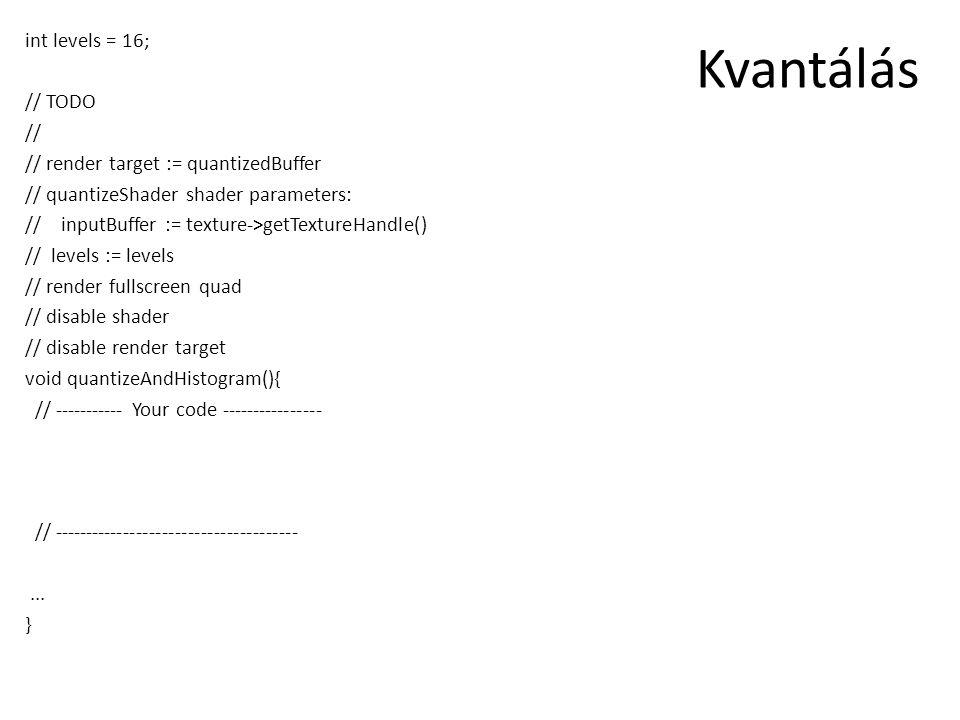 Kvantálás int levels = 16; // TODO // // render target := quantizedBuffer // quantizeShader shader parameters: //inputBuffer := texture->getTextureHandle() // levels := levels // render fullscreen quad // disable shader // disable render target void quantizeAndHistogram(){ // ----------- Your code ---------------- // --------------------------------------...
