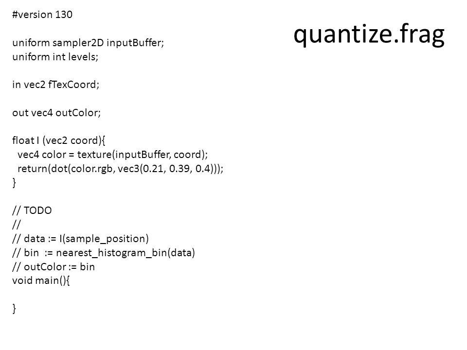 quantize.frag #version 130 uniform sampler2D inputBuffer; uniform int levels; in vec2 fTexCoord; out vec4 outColor; float I (vec2 coord){ vec4 color = texture(inputBuffer, coord); return(dot(color.rgb, vec3(0.21, 0.39, 0.4))); } // TODO // // data := I(sample_position) // bin := nearest_histogram_bin(data) // outColor := bin void main(){ }