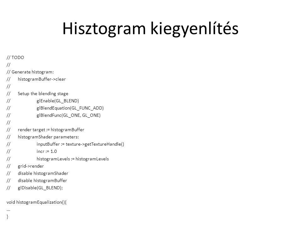 Hisztogram kiegyenlítés // TODO // // Generate histogram: //histogramBuffer->clear // //Setup the blending stage //glEnable(GL_BLEND) //glBlendEquation(GL_FUNC_ADD) //glBlendFunc(GL_ONE, GL_ONE) // //render target := histogramBuffer //histogramShader parameters: //inputBuffer := texture->getTextureHandle() //incr := 1.0 //histogramLevels := histogramLevels //grid->render //disable histogramShader //disable histogramBuffer //glDisable(GL_BLEND); void histogramEqualization(){...