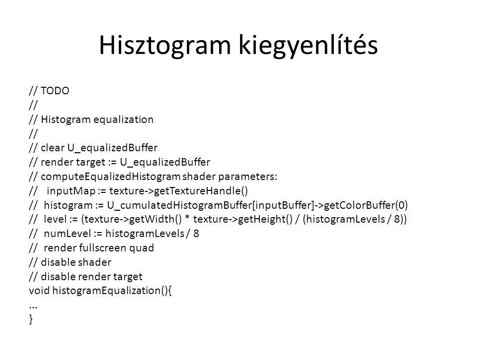Hisztogram kiegyenlítés // TODO // // Histogram equalization // // clear U_equalizedBuffer // render target := U_equalizedBuffer // computeEqualizedHistogram shader parameters: //inputMap := texture->getTextureHandle() // histogram := U_cumulatedHistogramBuffer[inputBuffer]->getColorBuffer(0) // level := (texture->getWidth() * texture->getHeight() / (histogramLevels / 8)) // numLevel := histogramLevels / 8 // render fullscreen quad // disable shader // disable render target void histogramEqualization(){...