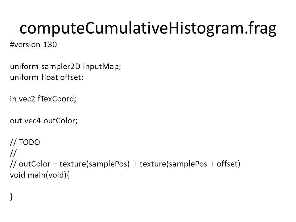 computeCumulativeHistogram.frag #version 130 uniform sampler2D inputMap; uniform float offset; in vec2 fTexCoord; out vec4 outColor; // TODO // // outColor = texture(samplePos) + texture(samplePos + offset) void main(void){ }