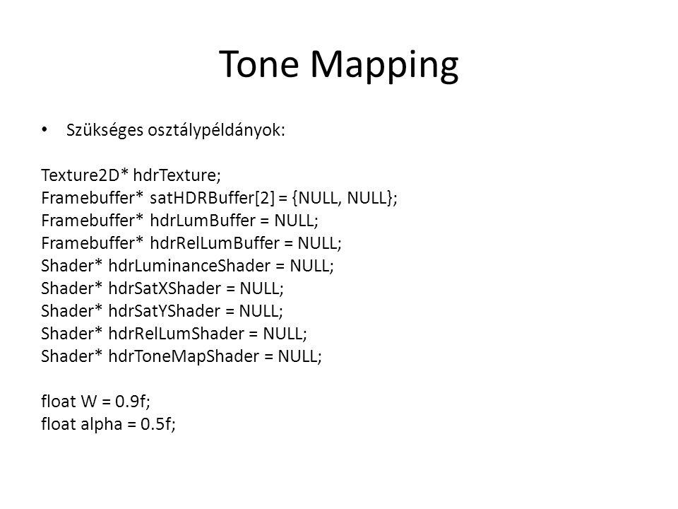 Tone Mapping Szükséges osztálypéldányok: Texture2D* hdrTexture; Framebuffer* satHDRBuffer[2] = {NULL, NULL}; Framebuffer* hdrLumBuffer = NULL; Framebuffer* hdrRelLumBuffer = NULL; Shader* hdrLuminanceShader = NULL; Shader* hdrSatXShader = NULL; Shader* hdrSatYShader = NULL; Shader* hdrRelLumShader = NULL; Shader* hdrToneMapShader = NULL; float W = 0.9f; float alpha = 0.5f;