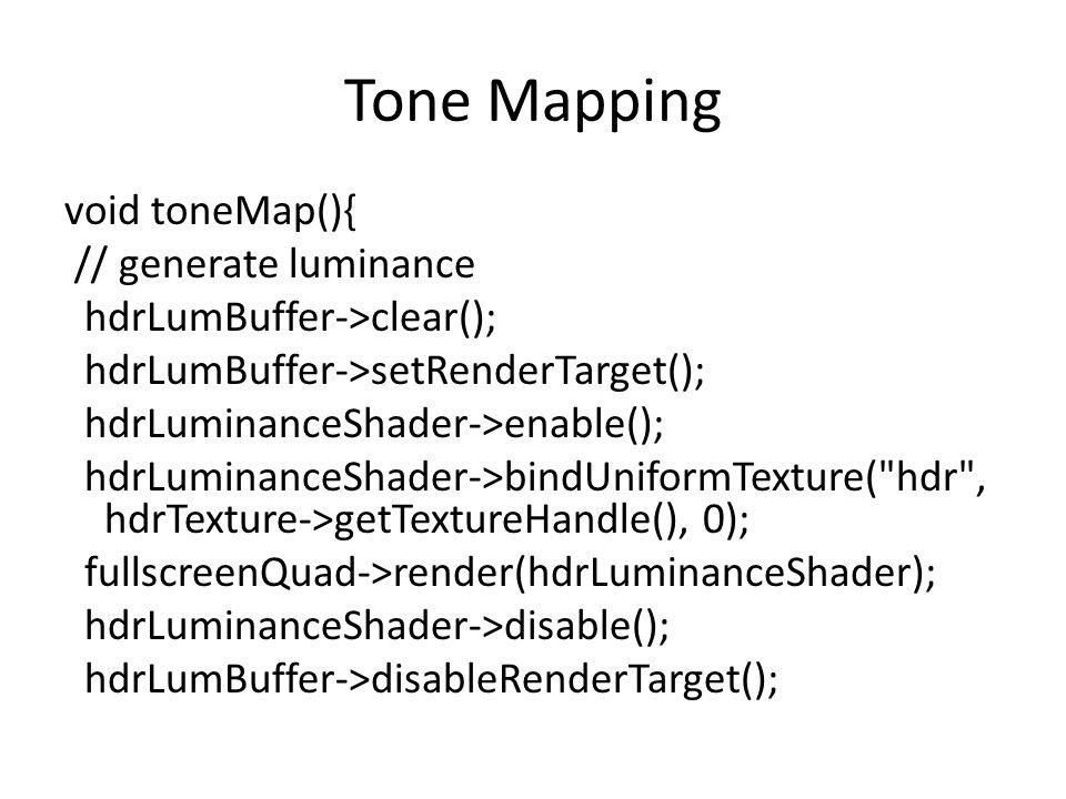 Tone Mapping void toneMap(){ // generate luminance hdrLumBuffer->clear(); hdrLumBuffer->setRenderTarget(); hdrLuminanceShader->enable(); hdrLuminanceShader->bindUniformTexture( hdr , hdrTexture->getTextureHandle(), 0); fullscreenQuad->render(hdrLuminanceShader); hdrLuminanceShader->disable(); hdrLumBuffer->disableRenderTarget();