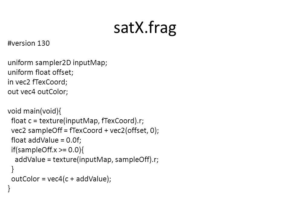 satX.frag #version 130 uniform sampler2D inputMap; uniform float offset; in vec2 fTexCoord; out vec4 outColor; void main(void){ float c = texture(inputMap, fTexCoord).r; vec2 sampleOff = fTexCoord + vec2(offset, 0); float addValue = 0.0f; if(sampleOff.x >= 0.0){ addValue = texture(inputMap, sampleOff).r; } outColor = vec4(c + addValue); }