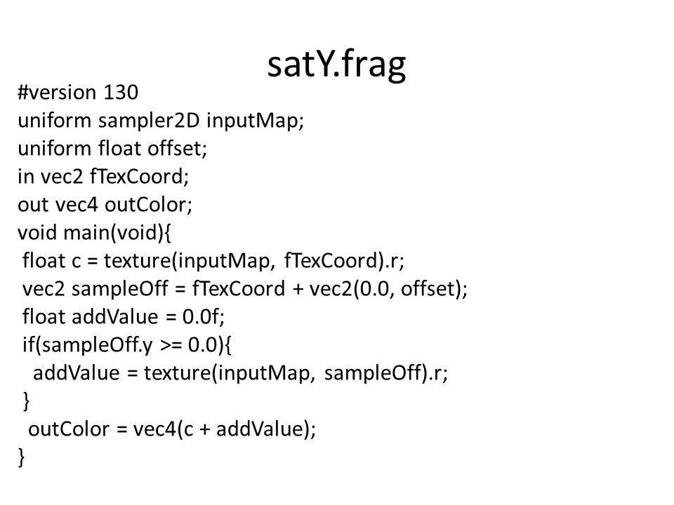 satY.frag #version 130 uniform sampler2D inputMap; uniform float offset; in vec2 fTexCoord; out vec4 outColor; void main(void){ float c = texture(inputMap, fTexCoord).r; vec2 sampleOff = fTexCoord + vec2(0.0, offset); float addValue = 0.0f; if(sampleOff.y >= 0.0){ addValue = texture(inputMap, sampleOff).r; } outColor = vec4(c + addValue); }
