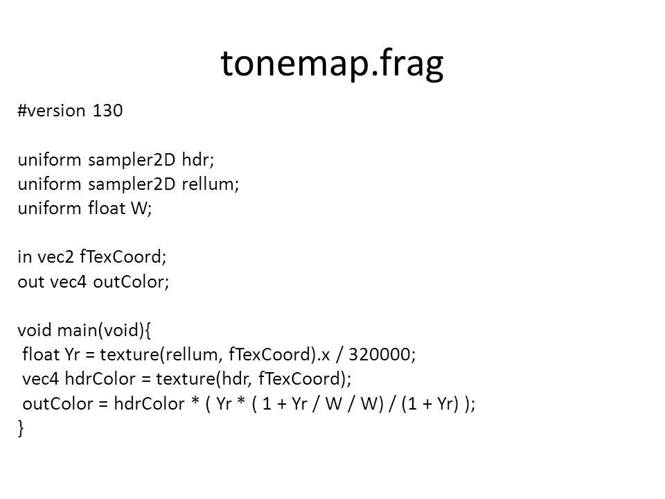 tonemap.frag #version 130 uniform sampler2D hdr; uniform sampler2D rellum; uniform float W; in vec2 fTexCoord; out vec4 outColor; void main(void){ float Yr = texture(rellum, fTexCoord).x / 320000; vec4 hdrColor = texture(hdr, fTexCoord); outColor = hdrColor * ( Yr * ( 1 + Yr / W / W) / (1 + Yr) ); }