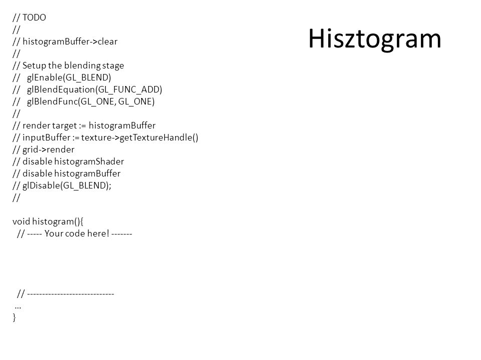 Hisztogram // TODO // // histogramBuffer->clear // // Setup the blending stage // glEnable(GL_BLEND) // glBlendEquation(GL_FUNC_ADD) // glBlendFunc(GL_ONE, GL_ONE) // // render target := histogramBuffer // inputBuffer := texture->getTextureHandle() // grid->render // disable histogramShader // disable histogramBuffer // glDisable(GL_BLEND); // void histogram(){ // ----- Your code here.
