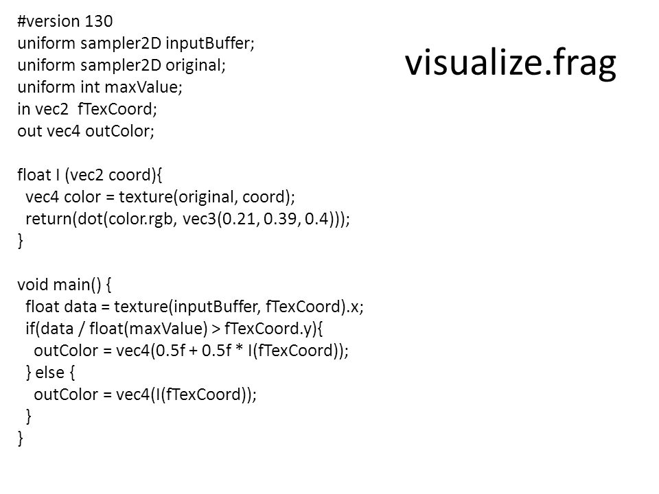 visualize.frag #version 130 uniform sampler2D inputBuffer; uniform sampler2D original; uniform int maxValue; in vec2 fTexCoord; out vec4 outColor; float I (vec2 coord){ vec4 color = texture(original, coord); return(dot(color.rgb, vec3(0.21, 0.39, 0.4))); } void main() { float data = texture(inputBuffer, fTexCoord).x; if(data / float(maxValue) > fTexCoord.y){ outColor = vec4(0.5f + 0.5f * I(fTexCoord)); } else { outColor = vec4(I(fTexCoord)); }