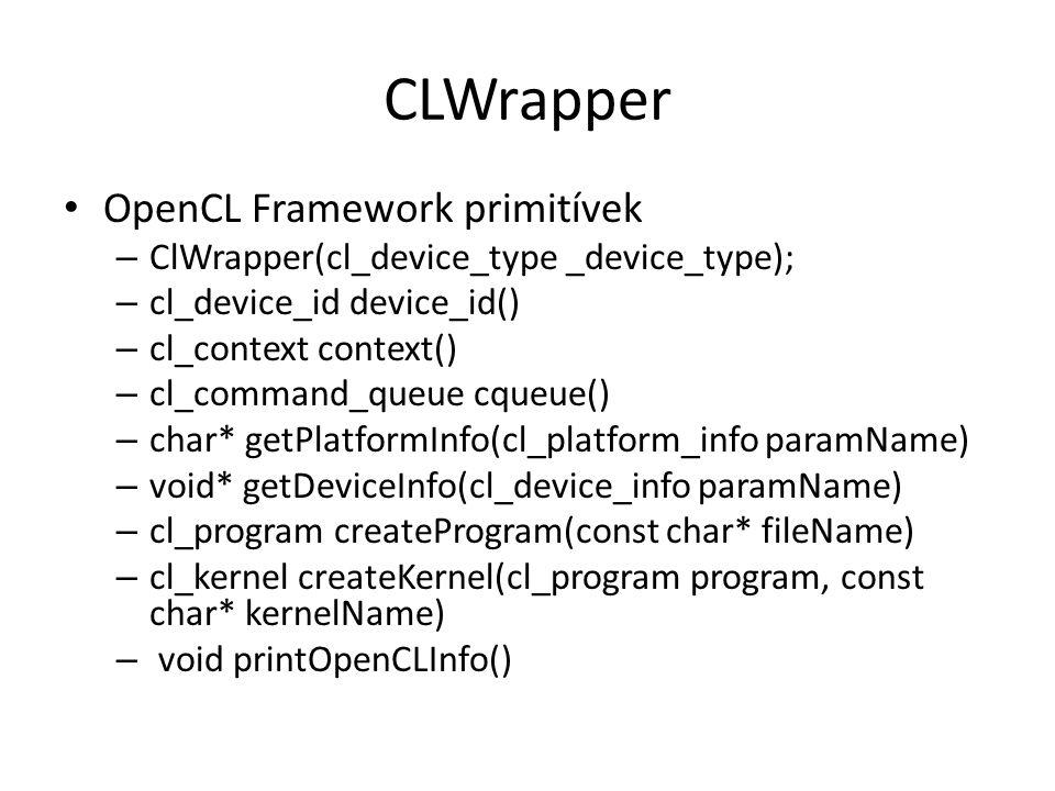 CLWrapper OpenCL Framework primitívek – ClWrapper(cl_device_type _device_type); – cl_device_id device_id() – cl_context context() – cl_command_queue cqueue() – char* getPlatformInfo(cl_platform_info paramName) – void* getDeviceInfo(cl_device_info paramName) – cl_program createProgram(const char* fileName) – cl_kernel createKernel(cl_program program, const char* kernelName) – void printOpenCLInfo()