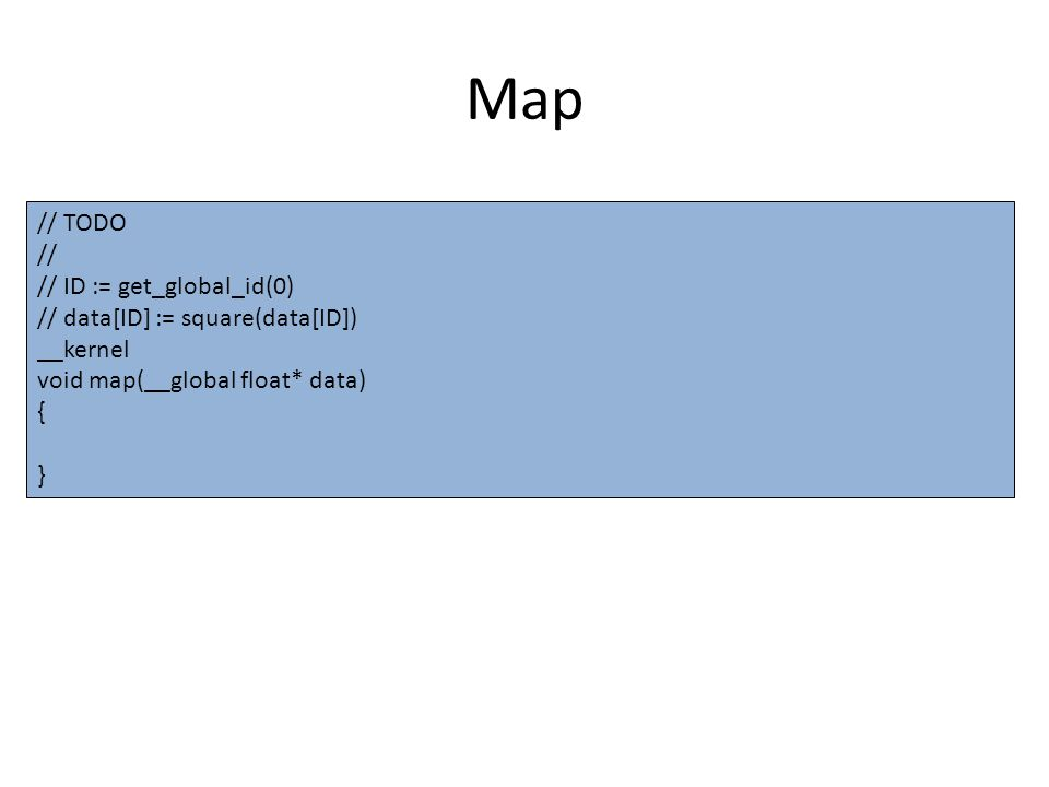 Map // TODO // // ID := get_global_id(0) // data[ID] := square(data[ID]) __kernel void map(__global float* data) { }