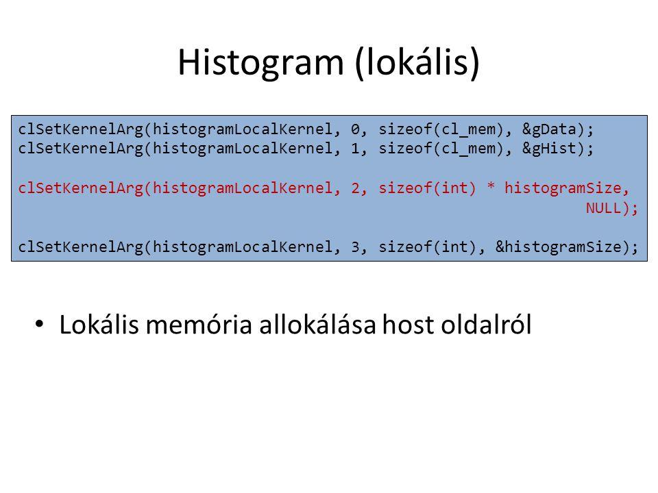 Histogram (lokális) Lokális memória allokálása host oldalról clSetKernelArg(histogramLocalKernel, 0, sizeof(cl_mem), &gData); clSetKernelArg(histogramLocalKernel, 1, sizeof(cl_mem), &gHist); clSetKernelArg(histogramLocalKernel, 2, sizeof(int) * histogramSize, NULL); clSetKernelArg(histogramLocalKernel, 3, sizeof(int), &histogramSize);