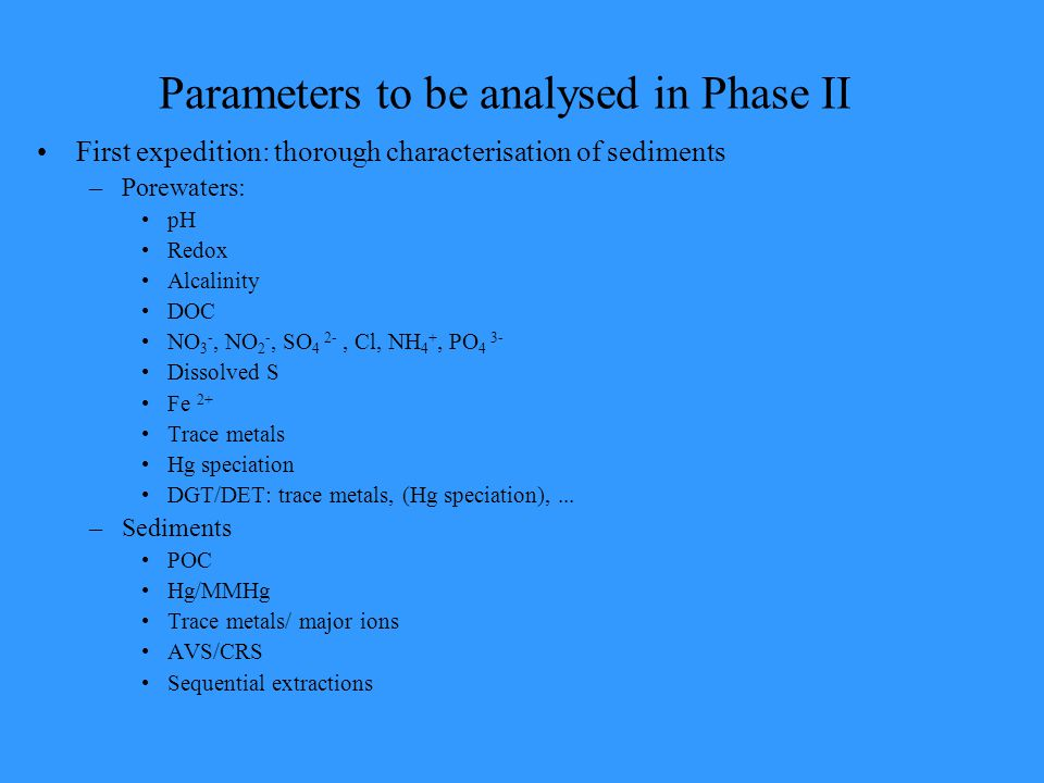 Parameters to be analysed in Phase II First expedition: thorough characterisation of sediments –Porewaters: pH Redox Alcalinity DOC NO 3 -, NO 2 -, SO 4 2-, Cl, NH 4 +, PO 4 3- Dissolved S Fe 2+ Trace metals Hg speciation DGT/DET: trace metals, (Hg speciation),...