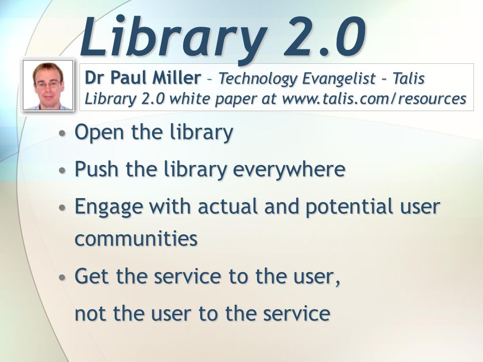 Open the libraryOpen the library Push the library everywherePush the library everywhere Engage with actual and potential user communitiesEngage with actual and potential user communities Get the service to the user,Get the service to the user, not the user to the service Dr Paul Miller – Technology Evangelist – Talis Library 2.0 white paper at   Library 2.0