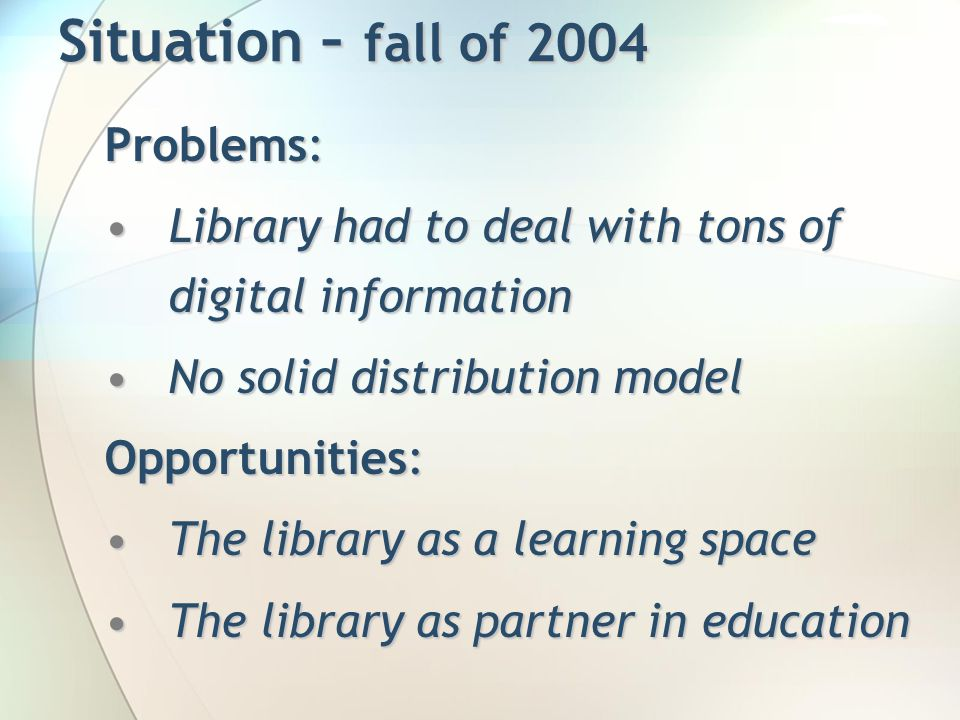 Situation – fall of 2004 Problems: Library had to deal with tons of digital informationLibrary had to deal with tons of digital information No solid distribution modelNo solid distribution model Opportunities: The library as a learning spaceThe library as a learning space The library as partner in educationThe library as partner in education