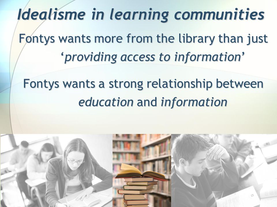 Idealisme in learning communities Fontys wants more from the library than just 'providing access to information' Fontys wants a strong relationship be