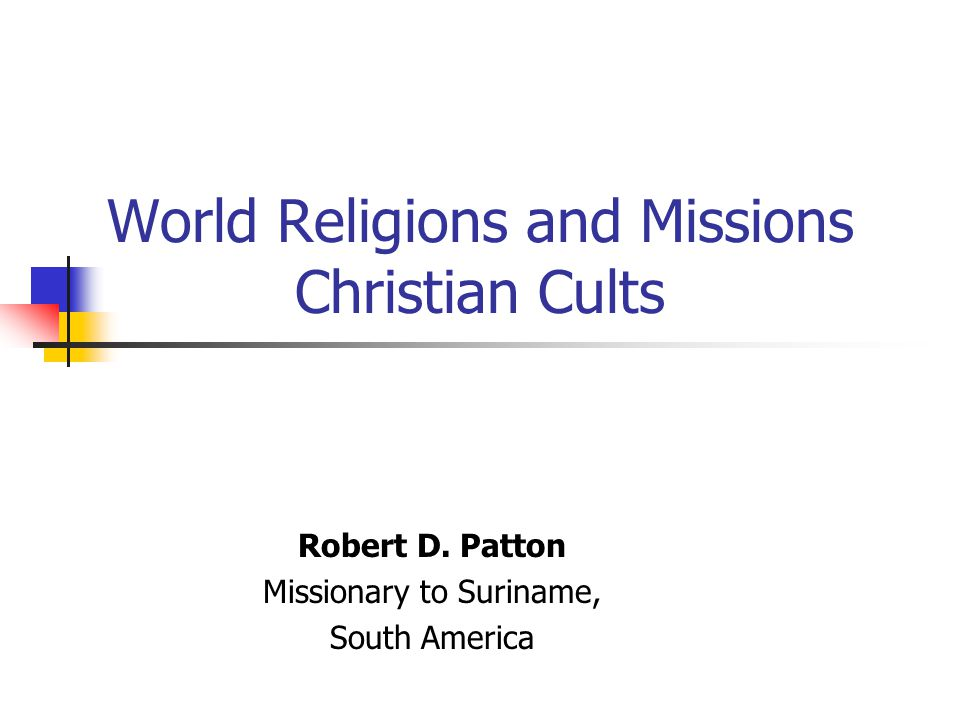 World Religions and Missions Christian Cults Robert D. Patton Missionary to Suriname, South America
