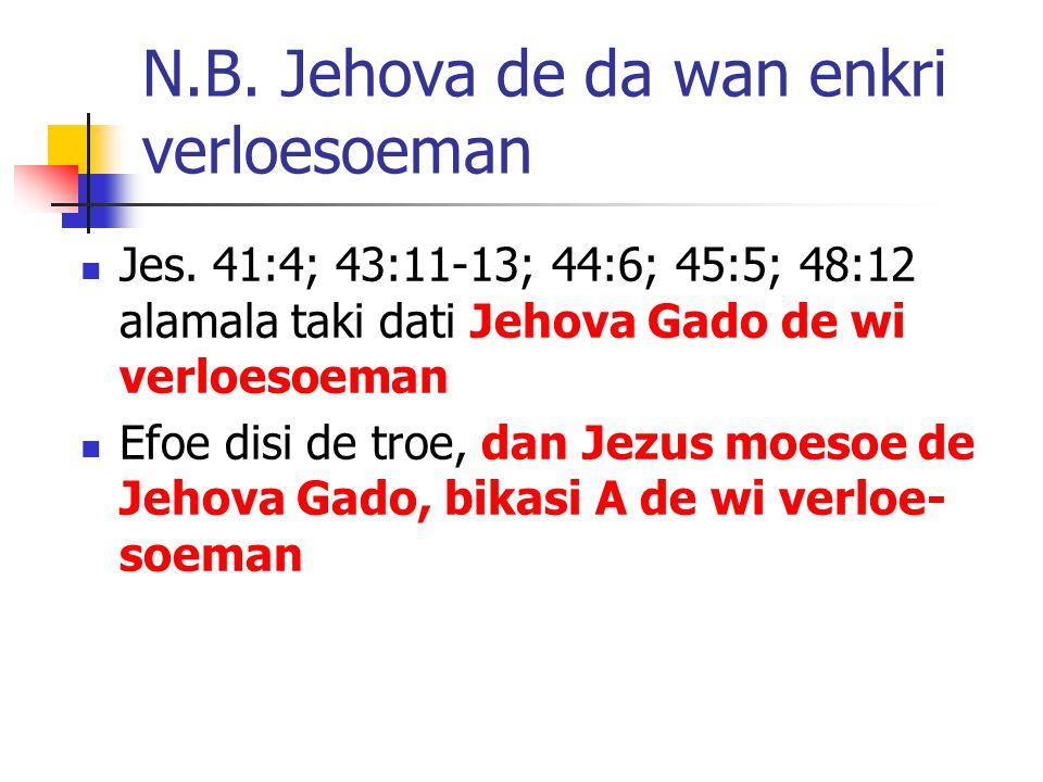 N.B. Jehova de da wan enkri verloesoeman Jes.