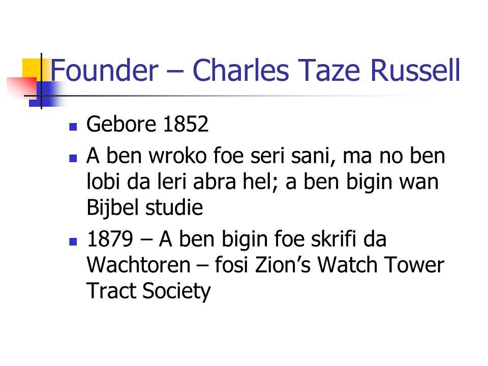 Founder – Charles Taze Russell Gebore 1852 A ben wroko foe seri sani, ma no ben lobi da leri abra hel; a ben bigin wan Bijbel studie 1879 – A ben bigin foe skrifi da Wachtoren – fosi Zion's Watch Tower Tract Society