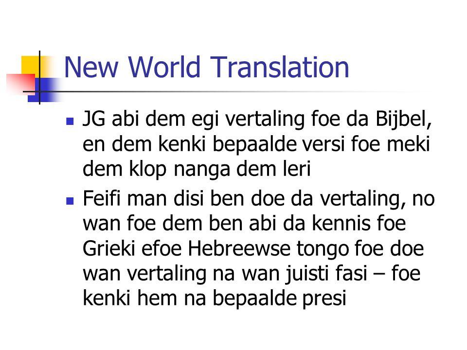New World Translation JG abi dem egi vertaling foe da Bijbel, en dem kenki bepaalde versi foe meki dem klop nanga dem leri Feifi man disi ben doe da vertaling, no wan foe dem ben abi da kennis foe Grieki efoe Hebreewse tongo foe doe wan vertaling na wan juisti fasi – foe kenki hem na bepaalde presi