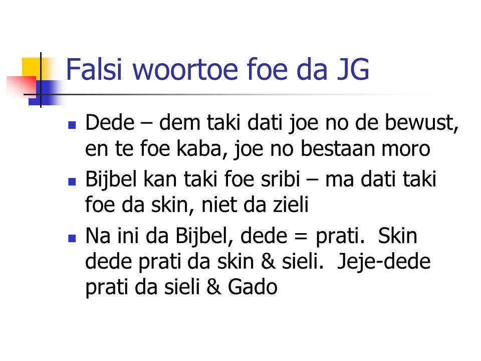 Falsi woortoe foe da JG Dede – dem taki dati joe no de bewust, en te foe kaba, joe no bestaan moro Bijbel kan taki foe sribi – ma dati taki foe da skin, niet da zieli Na ini da Bijbel, dede = prati.