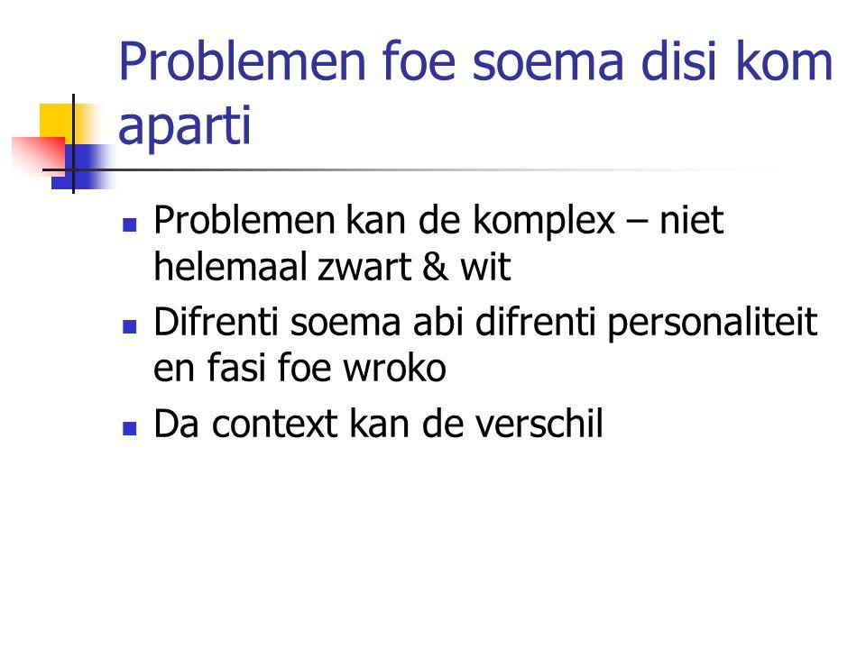Problemen foe soema disi kom aparti Problemen kan de komplex – niet helemaal zwart & wit Difrenti soema abi difrenti personaliteit en fasi foe wroko Da context kan de verschil