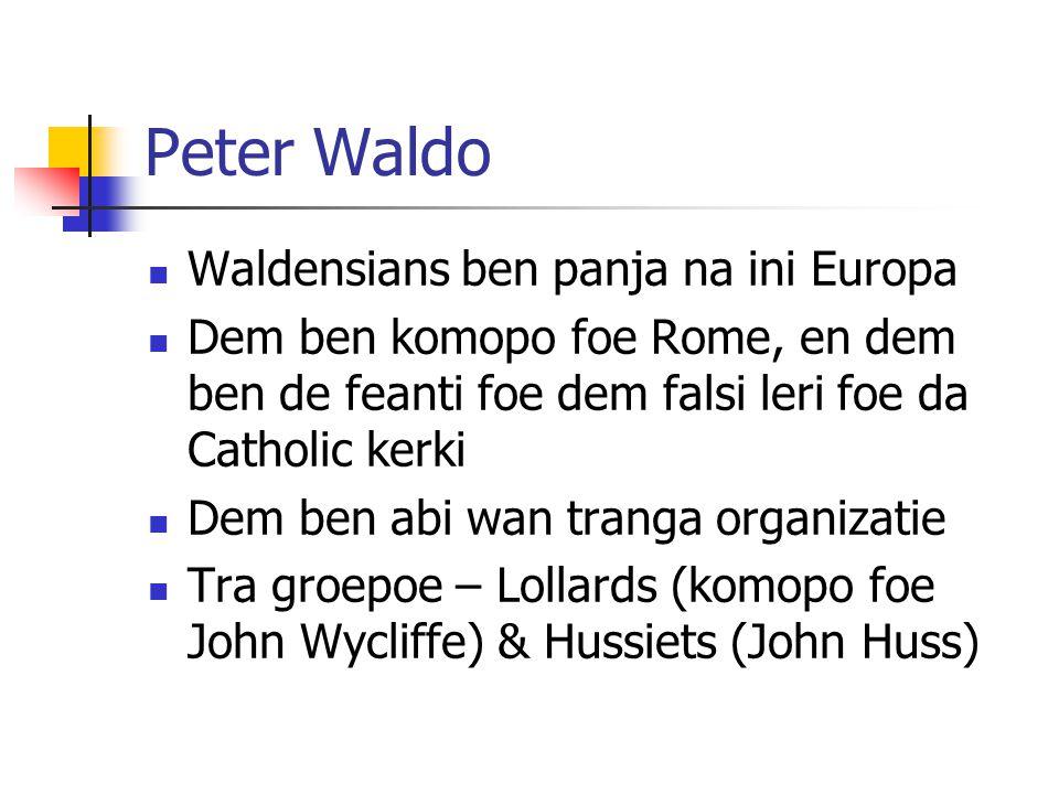 Peter Waldo Waldensians ben panja na ini Europa Dem ben komopo foe Rome, en dem ben de feanti foe dem falsi leri foe da Catholic kerki Dem ben abi wan tranga organizatie Tra groepoe – Lollards (komopo foe John Wycliffe) & Hussiets (John Huss)