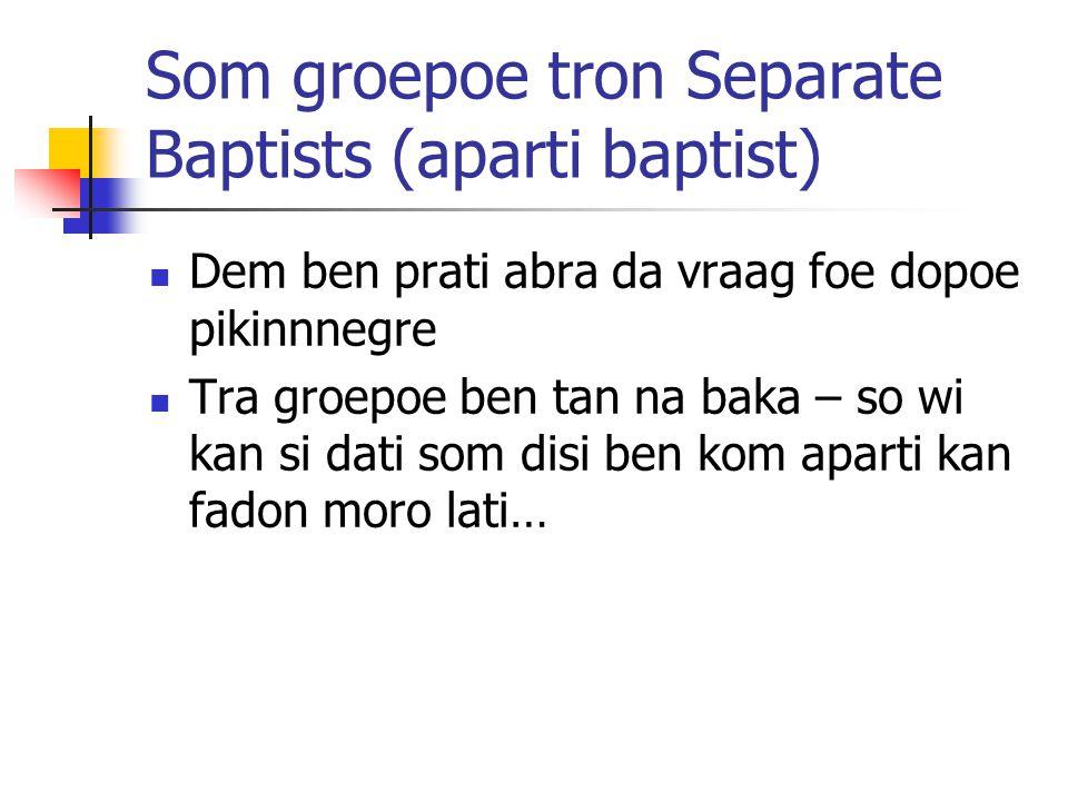 Som groepoe tron Separate Baptists (aparti baptist) Dem ben prati abra da vraag foe dopoe pikinnnegre Tra groepoe ben tan na baka – so wi kan si dati som disi ben kom aparti kan fadon moro lati…