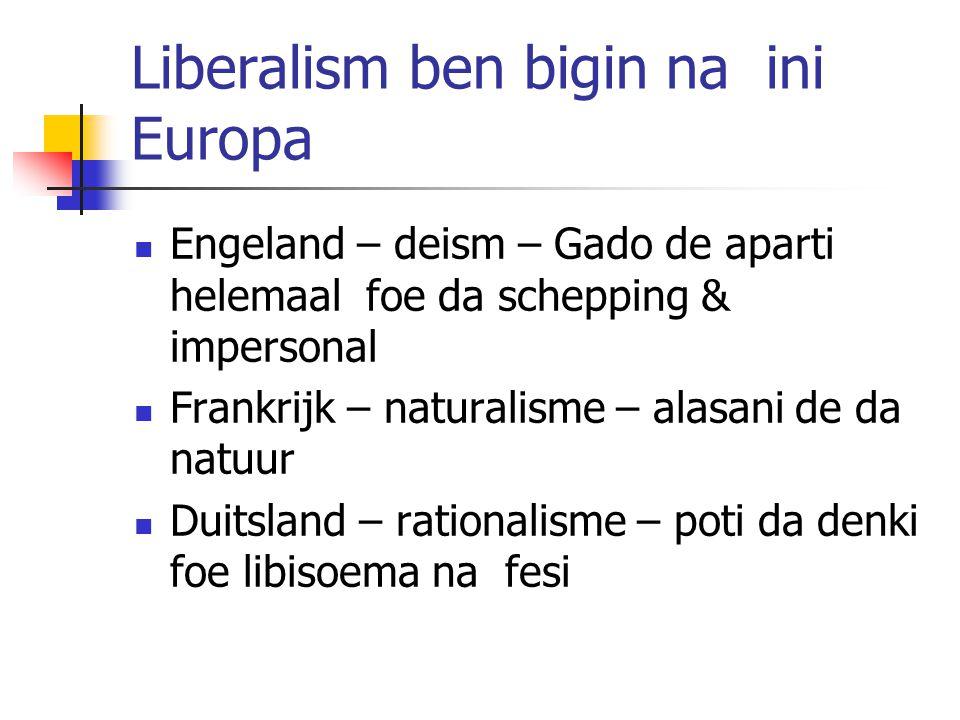 Liberalism ben bigin na ini Europa Engeland – deism – Gado de aparti helemaal foe da schepping & impersonal Frankrijk – naturalisme – alasani de da natuur Duitsland – rationalisme – poti da denki foe libisoema na fesi