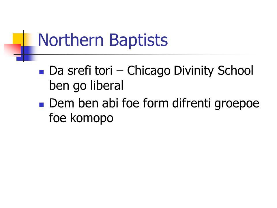 Northern Baptists Da srefi tori – Chicago Divinity School ben go liberal Dem ben abi foe form difrenti groepoe foe komopo