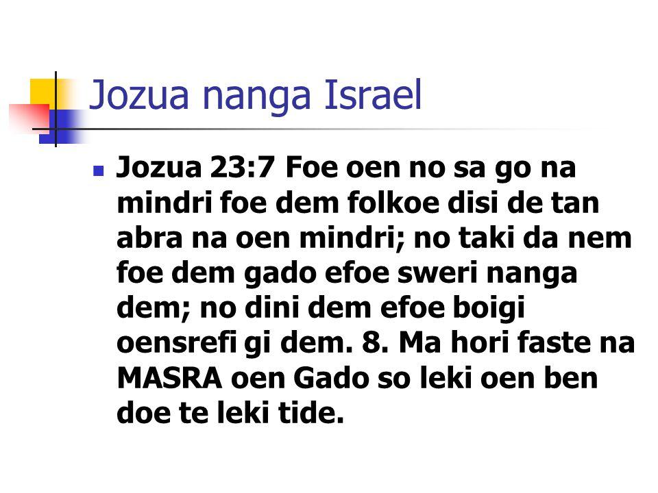 Jozua nanga Israel Jozua 23:7 Foe oen no sa go na mindri foe dem folkoe disi de tan abra na oen mindri; no taki da nem foe dem gado efoe sweri nanga dem; no dini dem efoe boigi oensrefi gi dem.