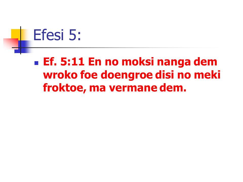 Efesi 5: Ef. 5:11 En no moksi nanga dem wroko foe doengroe disi no meki froktoe, ma vermane dem.