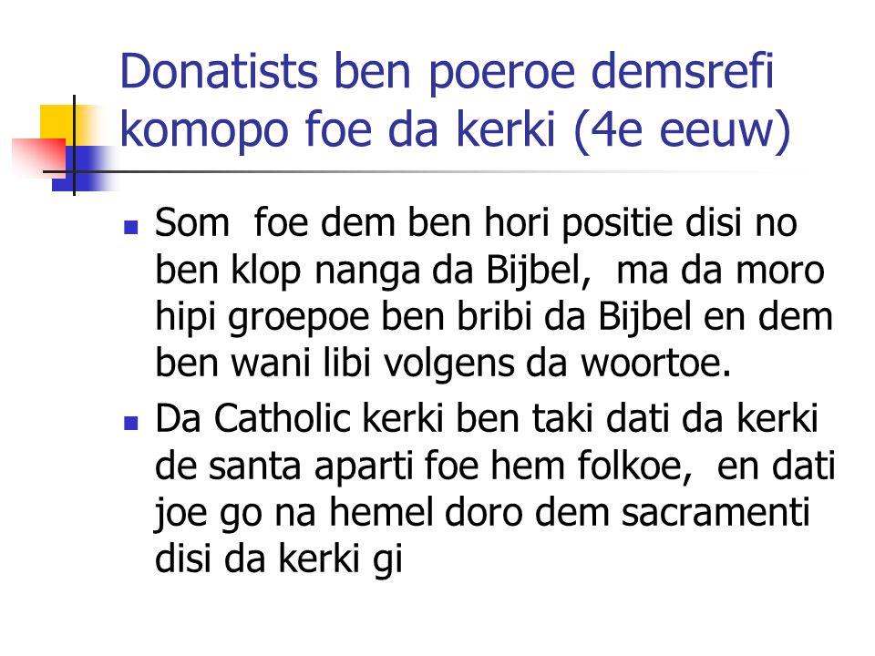 Donatists ben poeroe demsrefi komopo foe da kerki (4e eeuw) Som foe dem ben hori positie disi no ben klop nanga da Bijbel, ma da moro hipi groepoe ben bribi da Bijbel en dem ben wani libi volgens da woortoe.