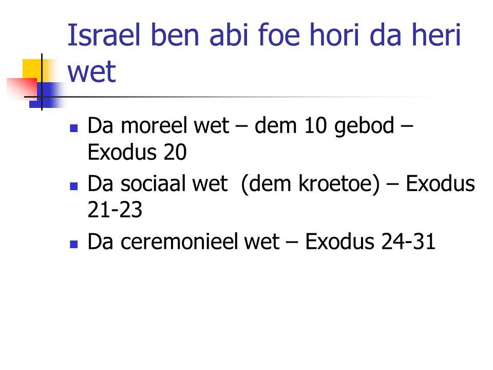 Israel ben abi foe hori da heri wet Da moreel wet – dem 10 gebod – Exodus 20 Da sociaal wet (dem kroetoe) – Exodus 21-23 Da ceremonieel wet – Exodus 24-31